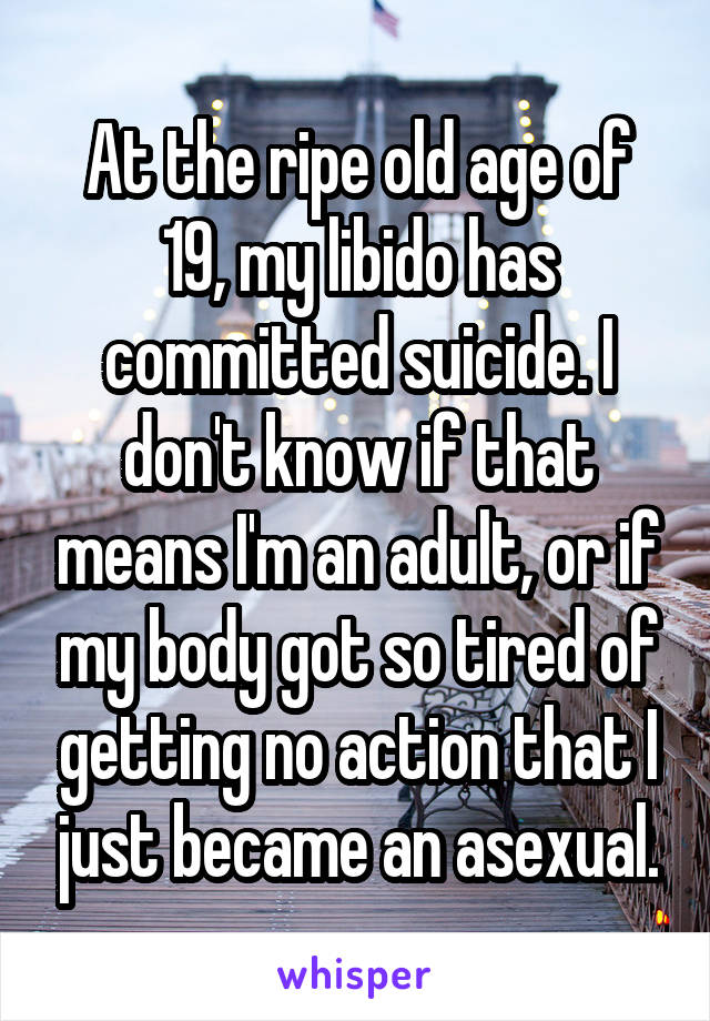 At the ripe old age of 19, my libido has committed suicide. I don't know if that means I'm an adult, or if my body got so tired of getting no action that I just became an asexual.