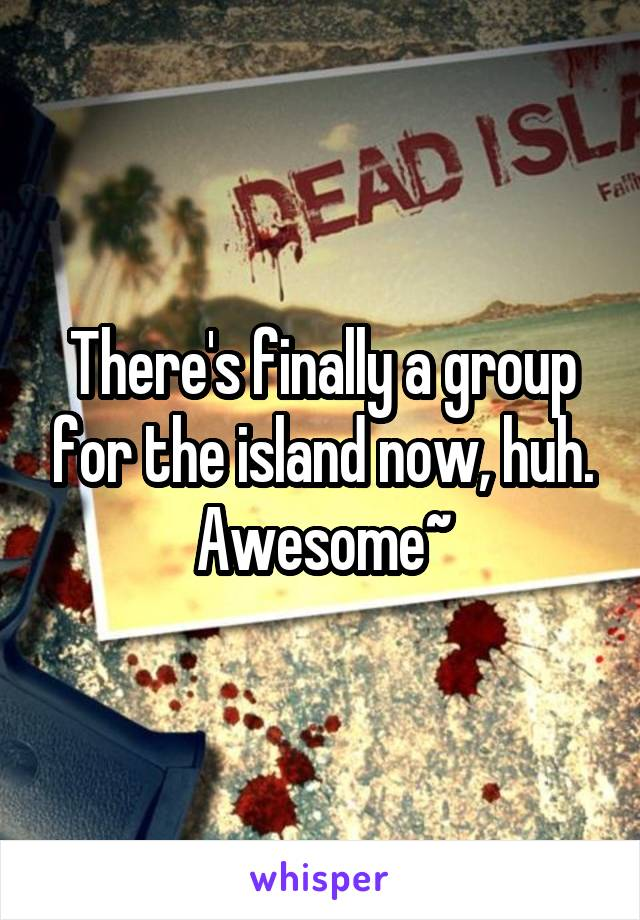 There's finally a group for the island now, huh. Awesome~