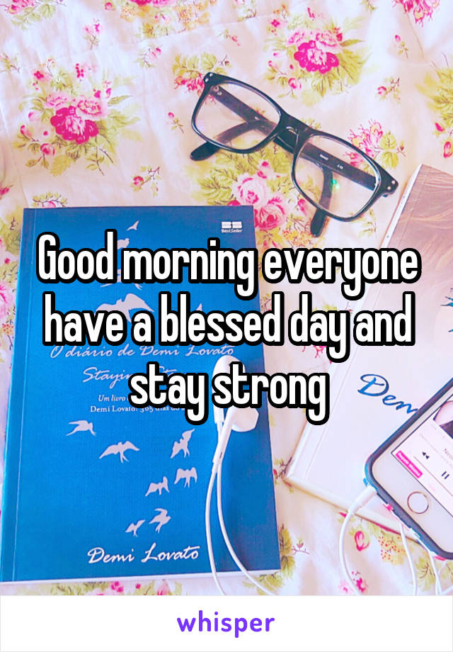 Good morning everyone have a blessed day and stay strong