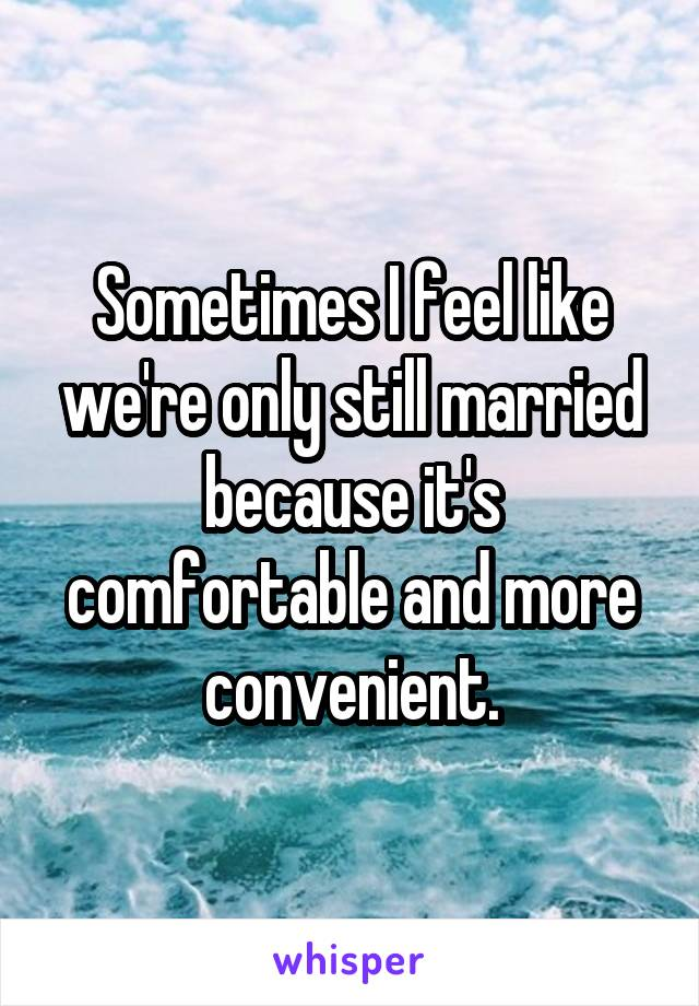 Sometimes I feel like we're only still married because it's comfortable and more convenient.