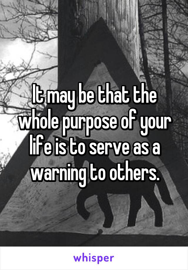 It may be that the whole purpose of your life is to serve as a warning to others.