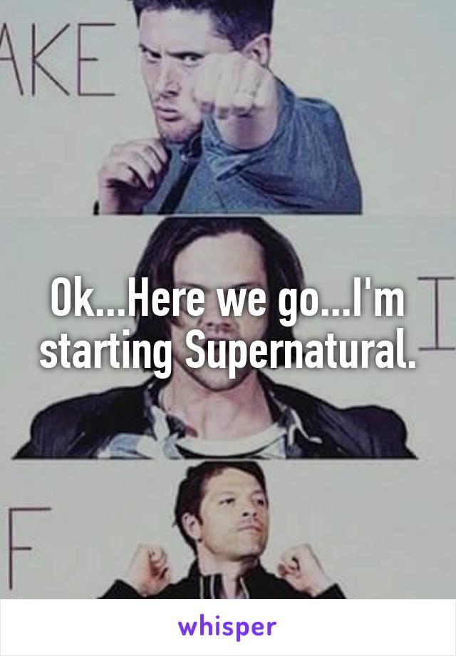 Ok...Here we go...I'm starting Supernatural.