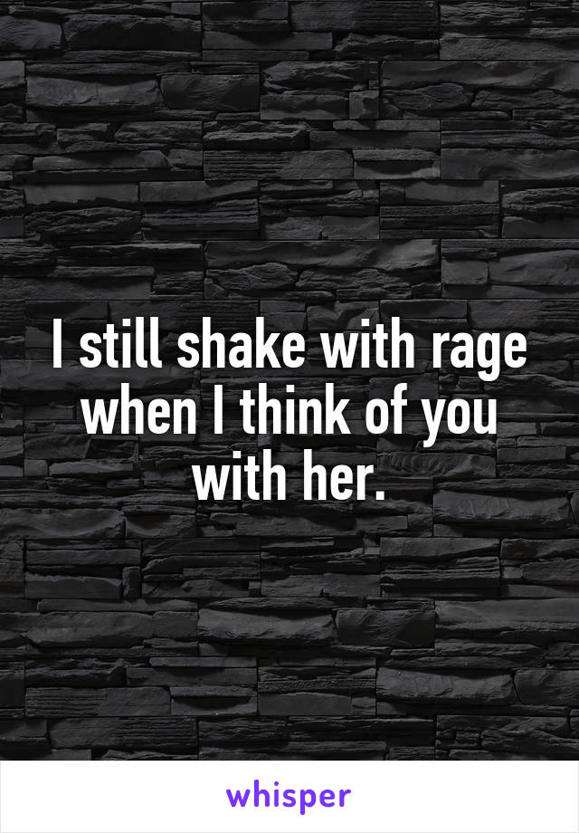 I still shake with rage when I think of you with her.