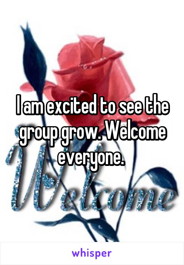 I am excited to see the group grow. Welcome everyone.