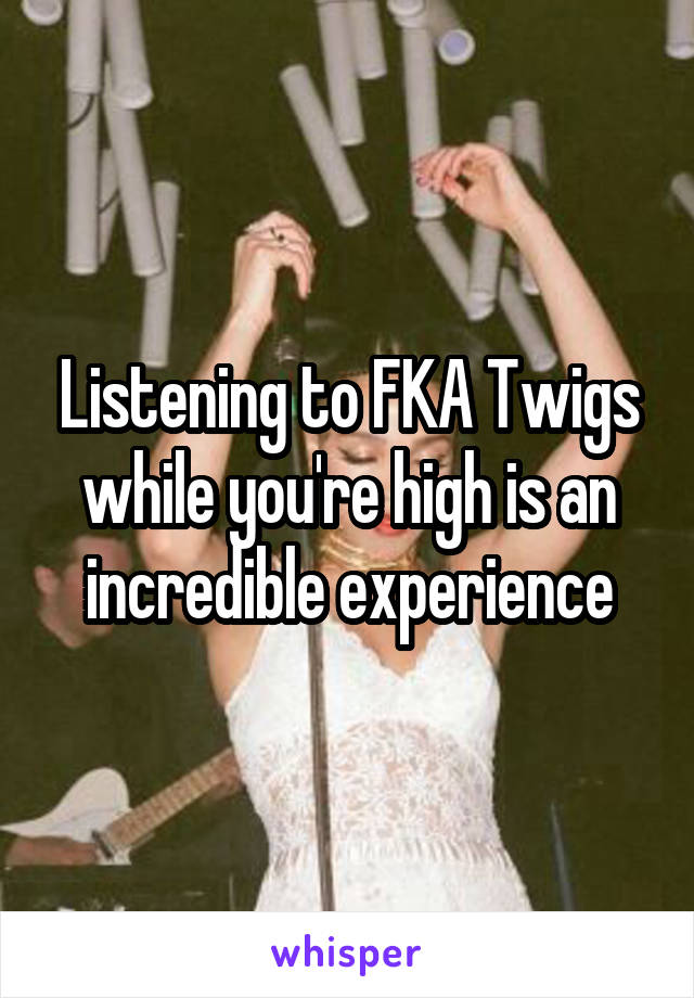 Listening to FKA Twigs while you're high is an incredible experience