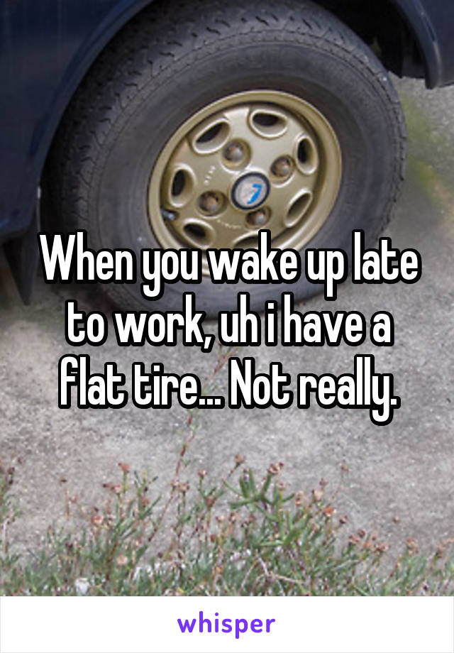 When you wake up late to work, uh i have a flat tire... Not really.