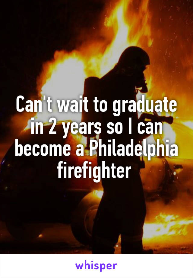 Can't wait to graduate in 2 years so I can become a Philadelphia firefighter