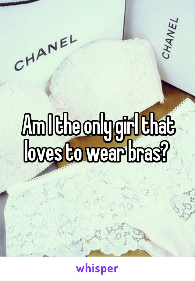 Am I the only girl that loves to wear bras?