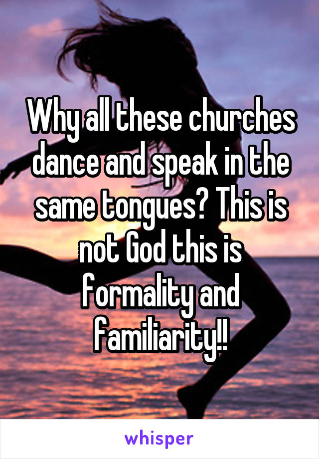 Why all these churches dance and speak in the same tongues? This is not God this is formality and familiarity!!