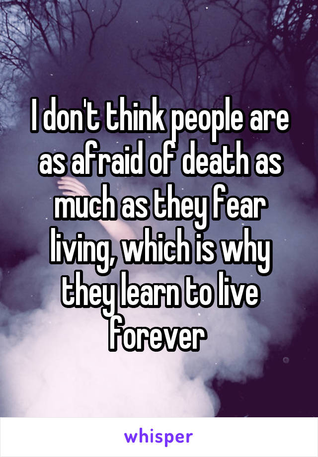 I don't think people are as afraid of death as much as they fear living, which is why they learn to live forever