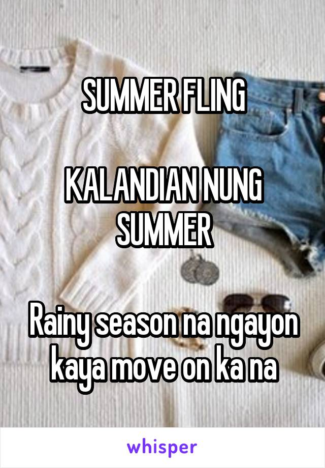 SUMMER FLING  KALANDIAN NUNG SUMMER  Rainy season na ngayon kaya move on ka na