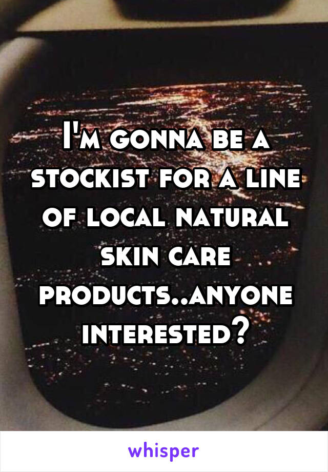I'm gonna be a stockist for a line of local natural skin care products..anyone interested?