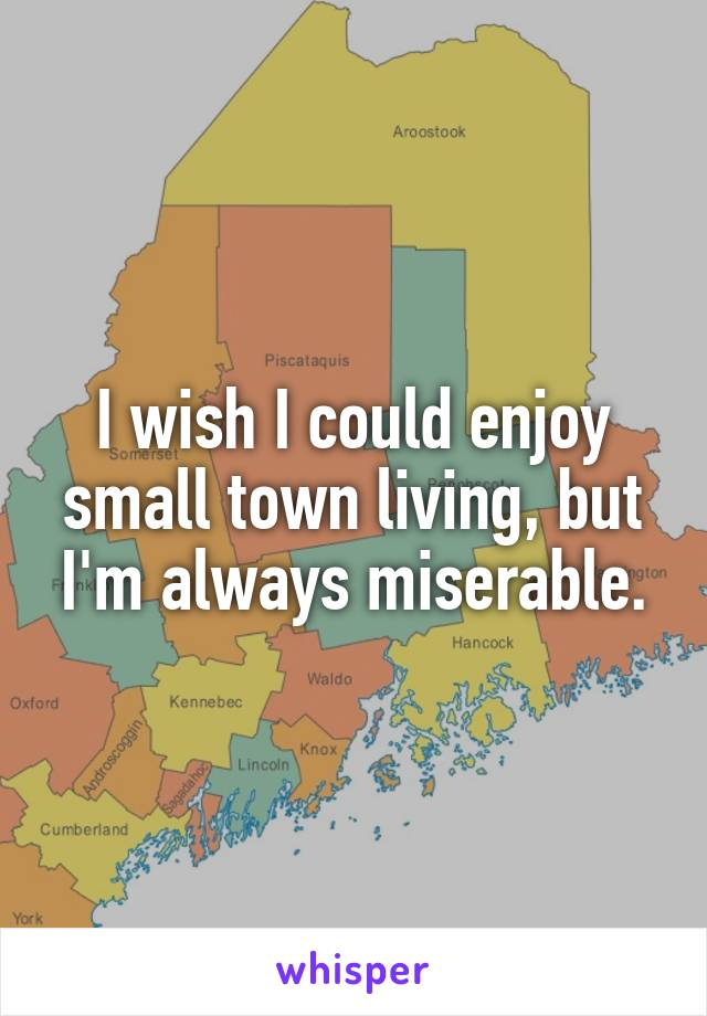 I wish I could enjoy small town living, but I'm always miserable.