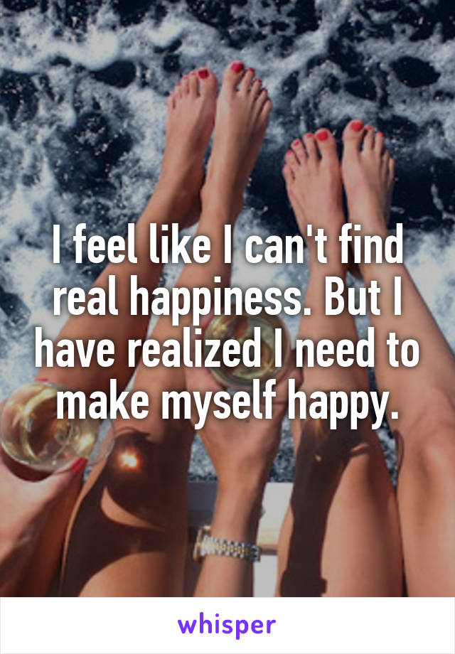 I feel like I can't find real happiness. But I have realized I need to make myself happy.