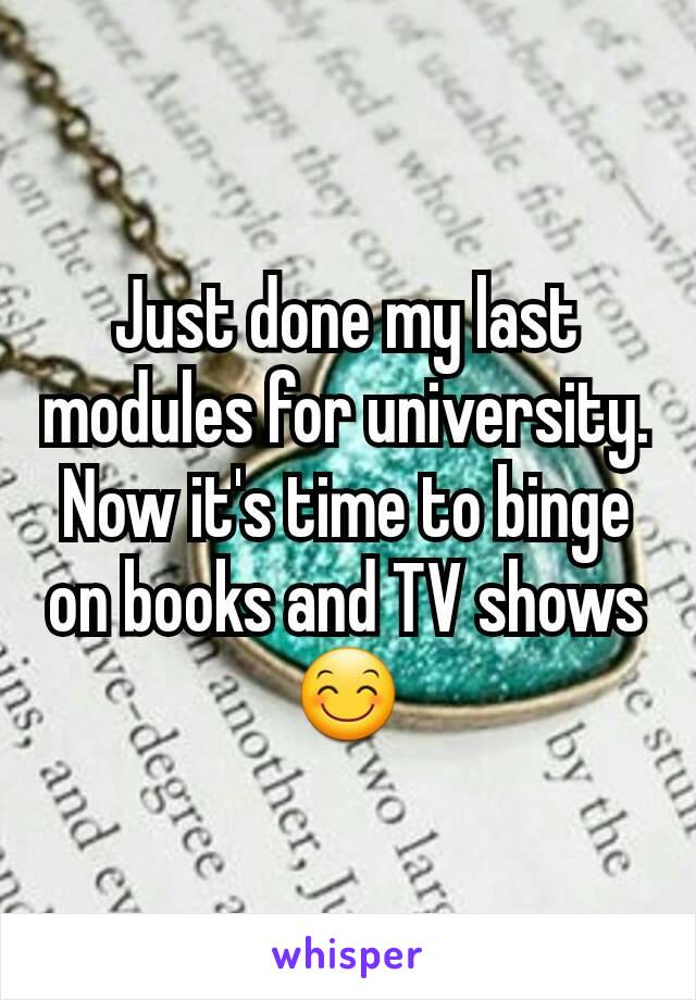 Just done my last modules for university. Now it's time to binge on books and TV shows😊