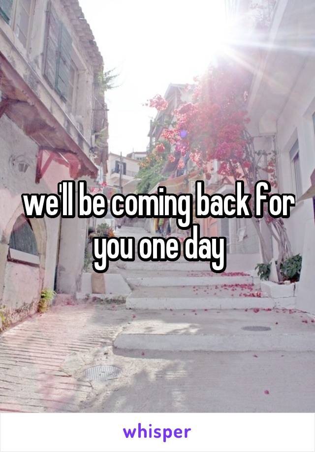 we'll be coming back for you one day