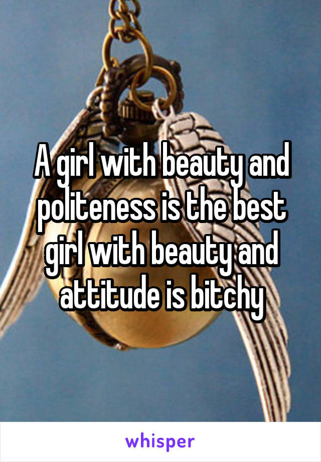 A girl with beauty and politeness is the best girl with beauty and attitude is bitchy