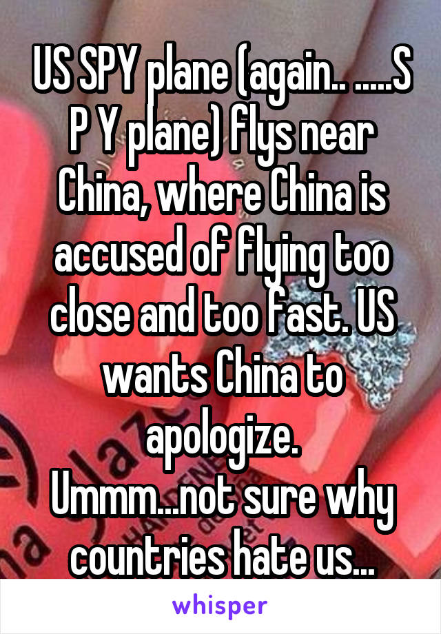 US SPY plane (again.. .....S P Y plane) flys near China, where China is accused of flying too close and too fast. US wants China to apologize. Ummm...not sure why countries hate us...