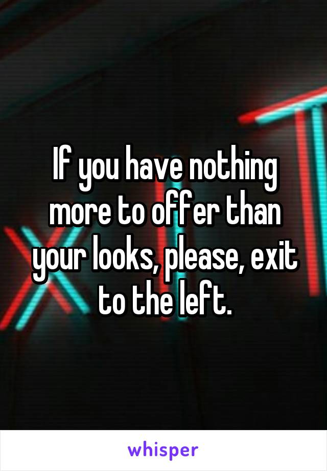 If you have nothing more to offer than your looks, please, exit to the left.