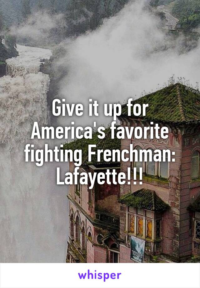 Give it up for America's favorite fighting Frenchman: Lafayette!!!