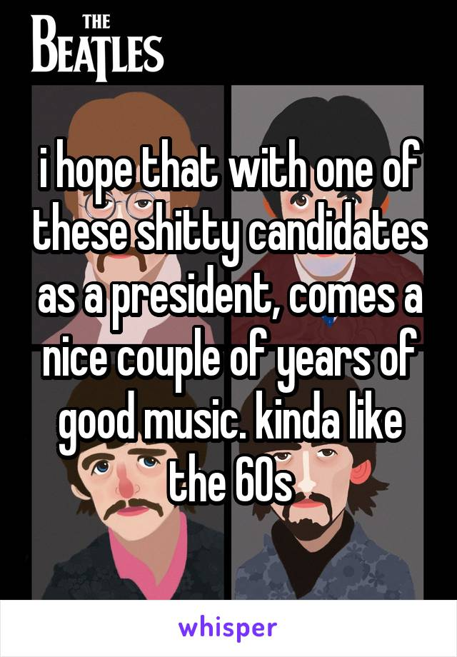 i hope that with one of these shitty candidates as a president, comes a nice couple of years of good music. kinda like the 60s