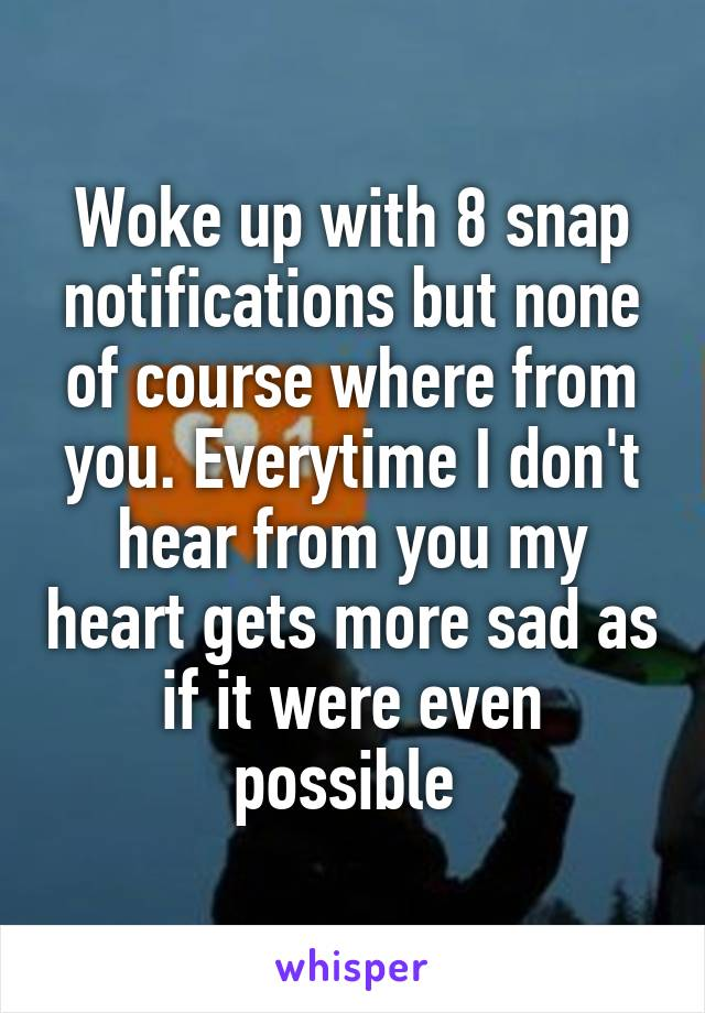 Woke up with 8 snap notifications but none of course where from you. Everytime I don't hear from you my heart gets more sad as if it were even possible