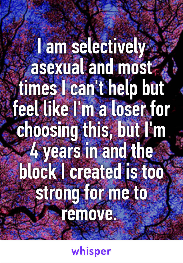 I am selectively asexual and most times I can't help but feel like I'm a loser for choosing this, but I'm 4 years in and the block I created is too strong for me to remove.