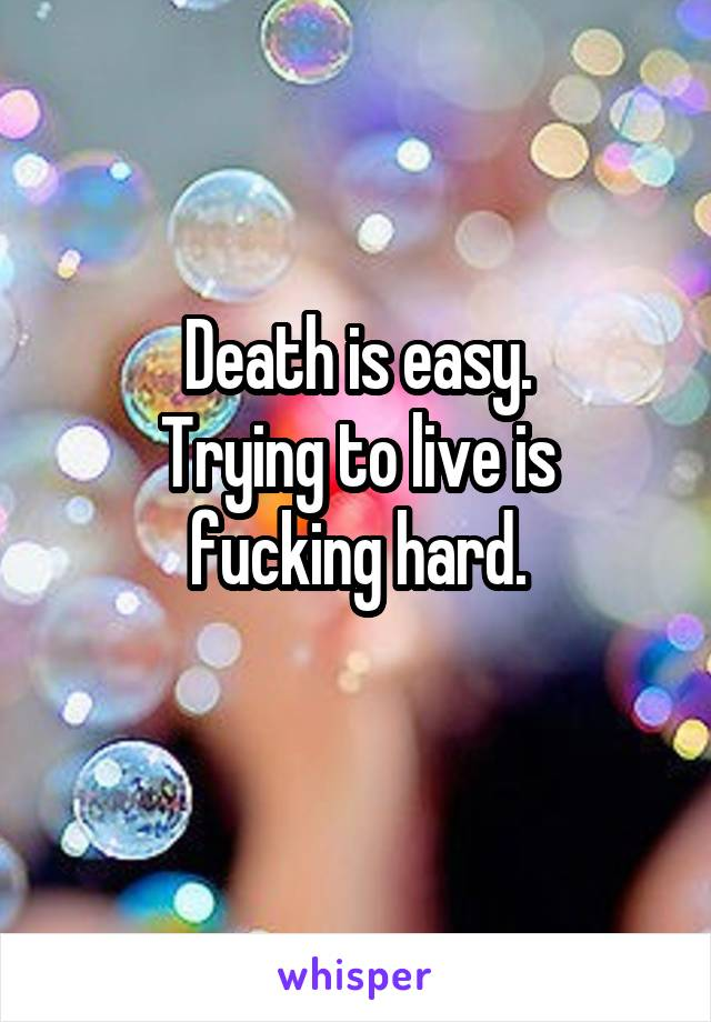 Death is easy. Trying to live is fucking hard.
