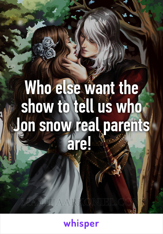 Who else want the show to tell us who Jon snow real parents are!