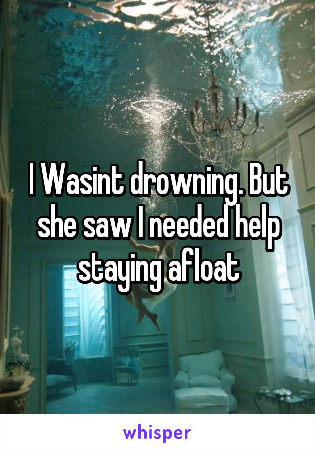 I Wasint drowning. But she saw I needed help staying afloat