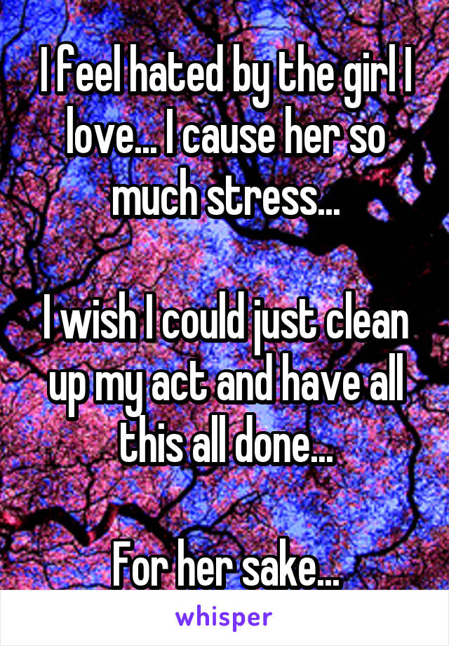 I feel hated by the girl I love... I cause her so much stress...  I wish I could just clean up my act and have all this all done...  For her sake...