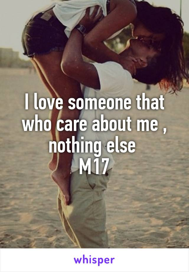 I love someone that who care about me , nothing else  M17