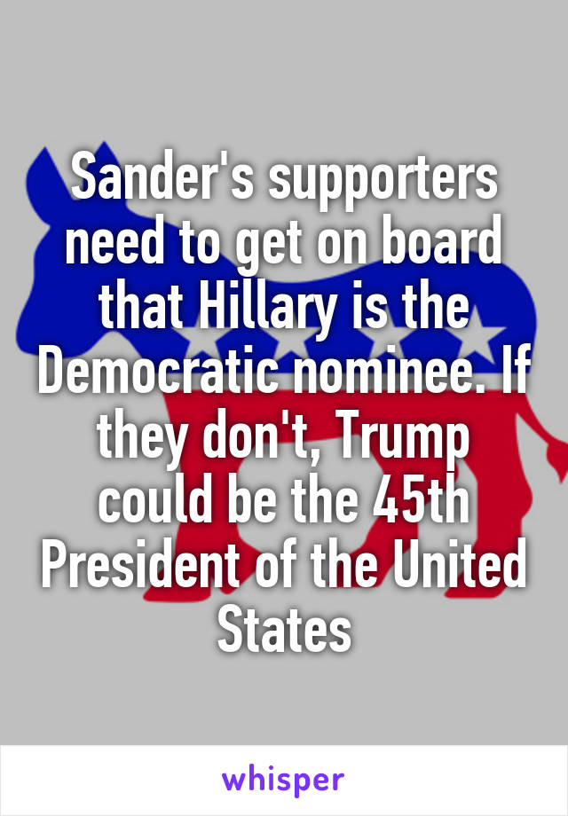Sander's supporters need to get on board that Hillary is the Democratic nominee. If they don't, Trump could be the 45th President of the United States