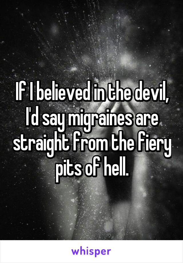 If I believed in the devil, I'd say migraines are straight from the fiery pits of hell.