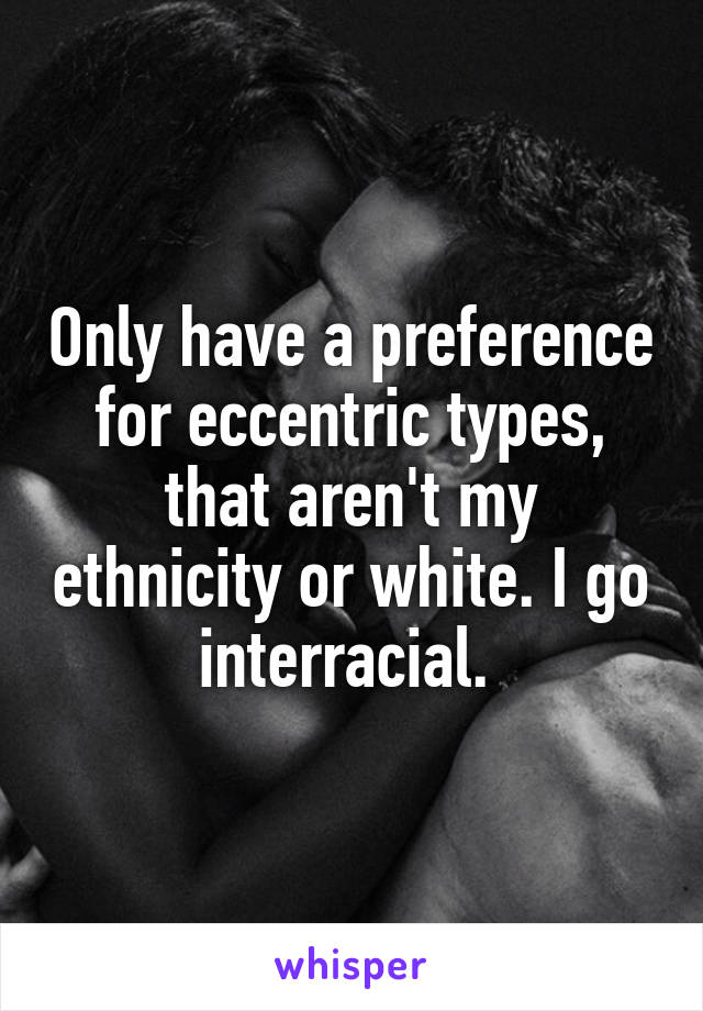 Only have a preference for eccentric types, that aren't my ethnicity or white. I go interracial.