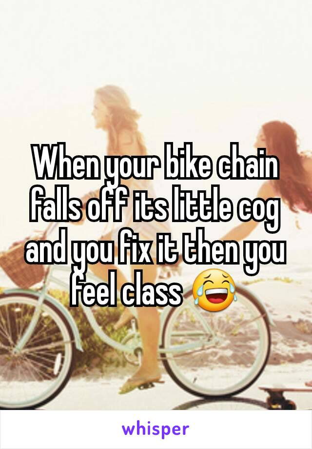 When your bike chain falls off its little cog and you fix it then you feel class 😂