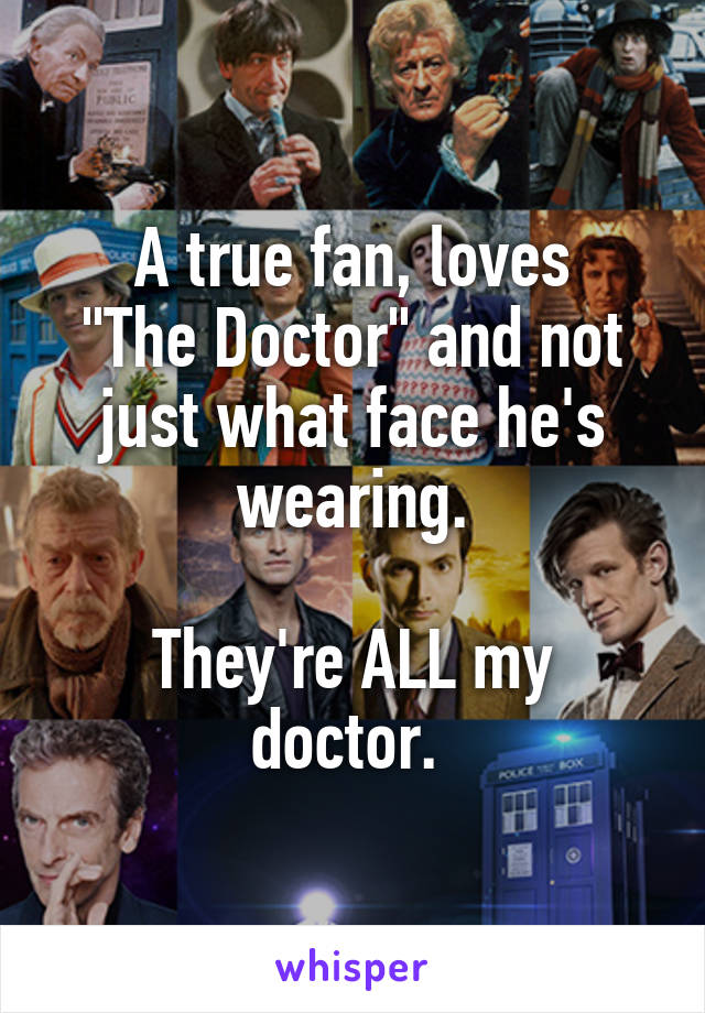 """A true fan, loves """"The Doctor"""" and not just what face he's wearing.  They're ALL my doctor."""
