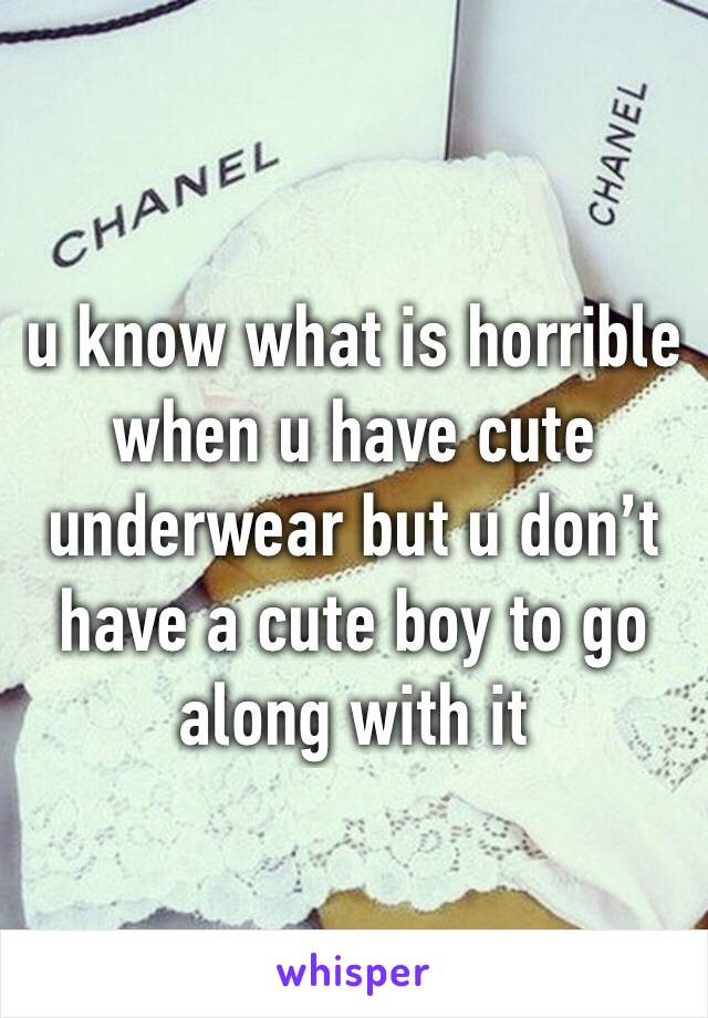 u know what is horrible when u have cute underwear but u don't have a cute boy to go along with it