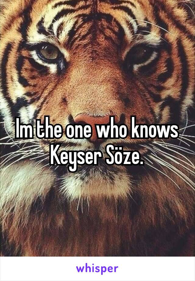 Im the one who knows Keyser Söze.