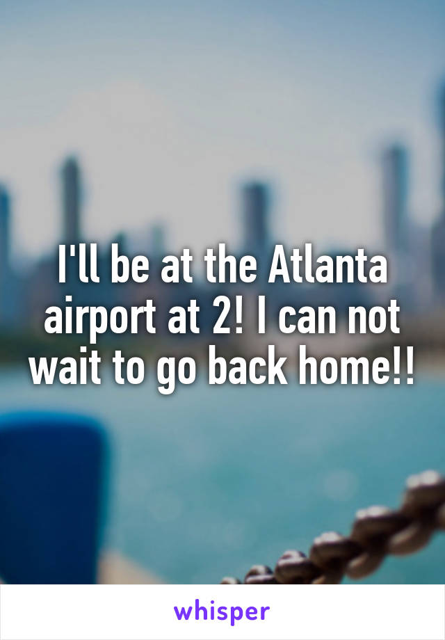 I'll be at the Atlanta airport at 2! I can not wait to go back home!!