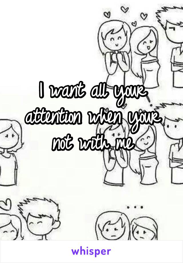 I want all your attention when your not with me