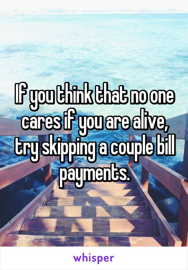 If you think that no one cares if you are alive, try skipping a couple bill payments.