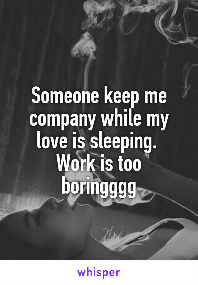 Someone keep me company while my love is sleeping.  Work is too boringggg