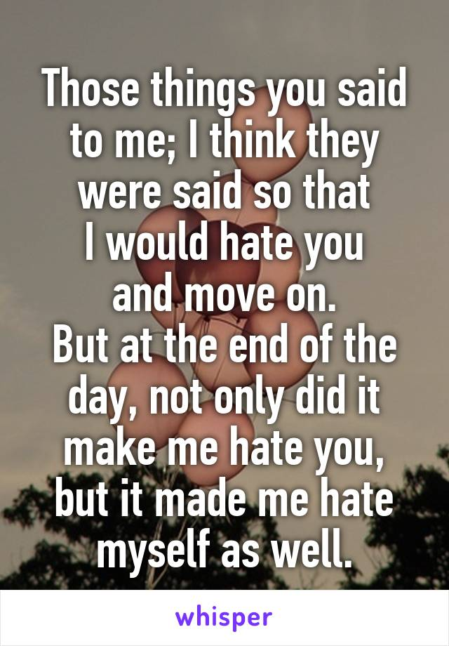 Those things you said to me; I think they were said so that I would hate you and move on. But at the end of the day, not only did it make me hate you, but it made me hate myself as well.