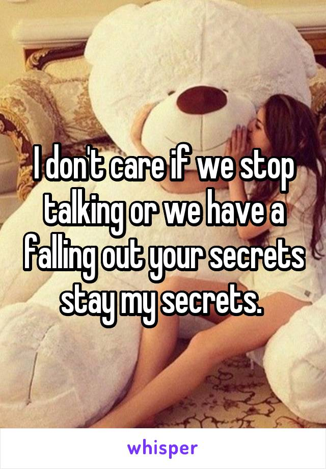 I don't care if we stop talking or we have a falling out your secrets stay my secrets.