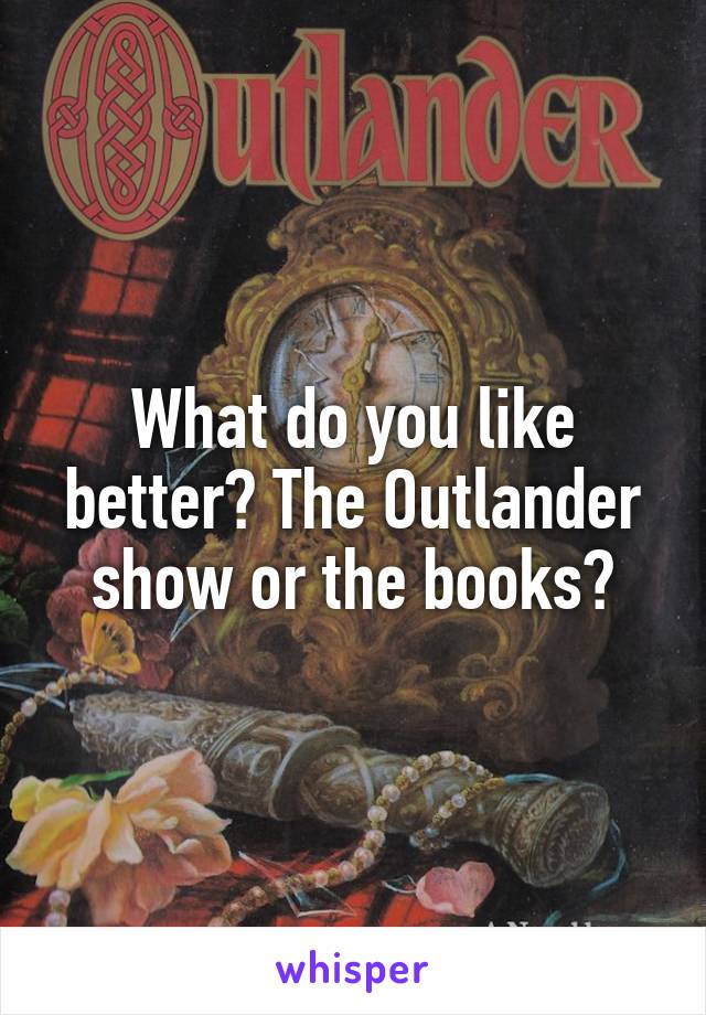 What do you like better? The Outlander show or the books?