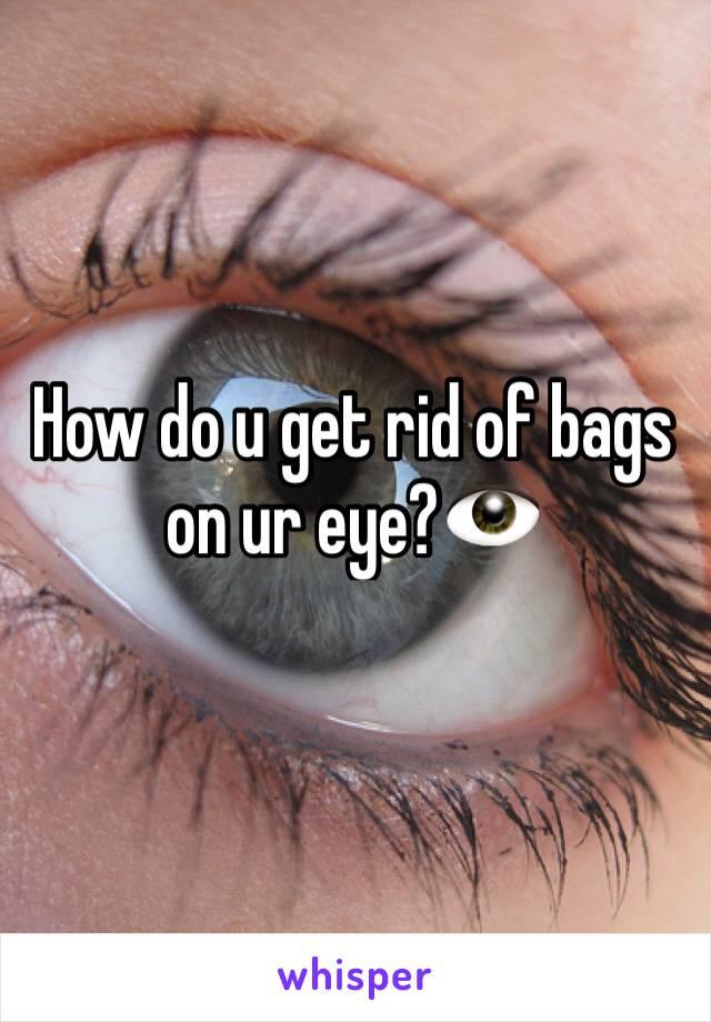How do u get rid of bags on ur eye?👁