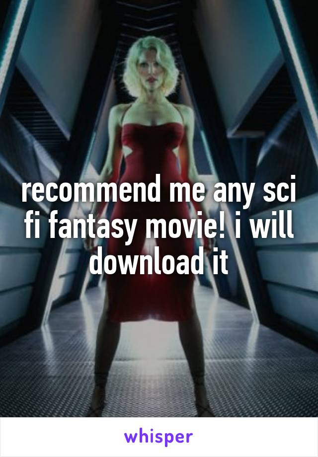recommend me any sci fi fantasy movie! i will download it
