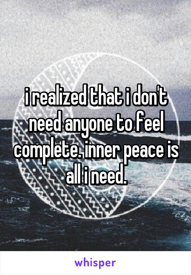 i realized that i don't need anyone to feel complete. inner peace is all i need.