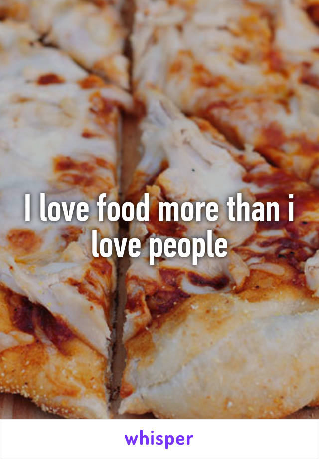 I love food more than i love people